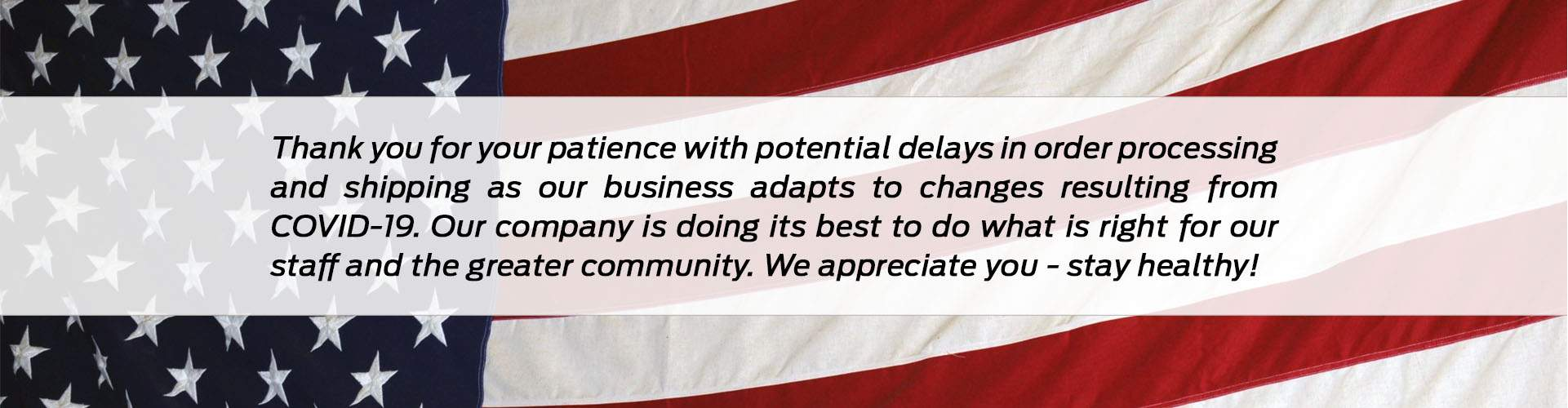 Thank you for your patience with potential delays in order processing and shipping as our business adapts to changes resulting from COVID-19. Our company is doing its best to do what is right for our staff and the greater community. At this moment, our online parts store is still in operation and we are still shipping  - although, as stated, you may experience delays. We appreciate you - stay healthy!